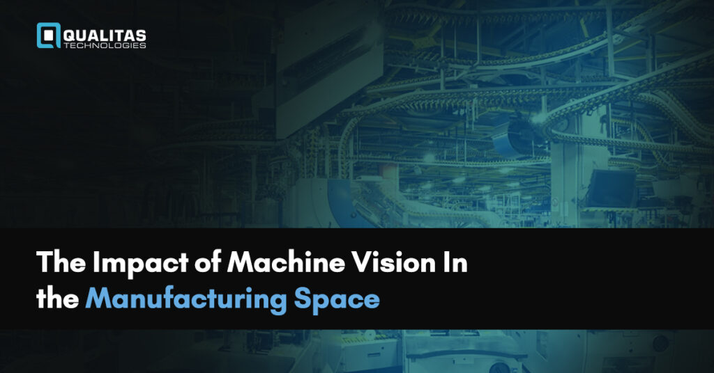 Impact of Machine Vision In the Manufacturing Space- Qualitas Technologies