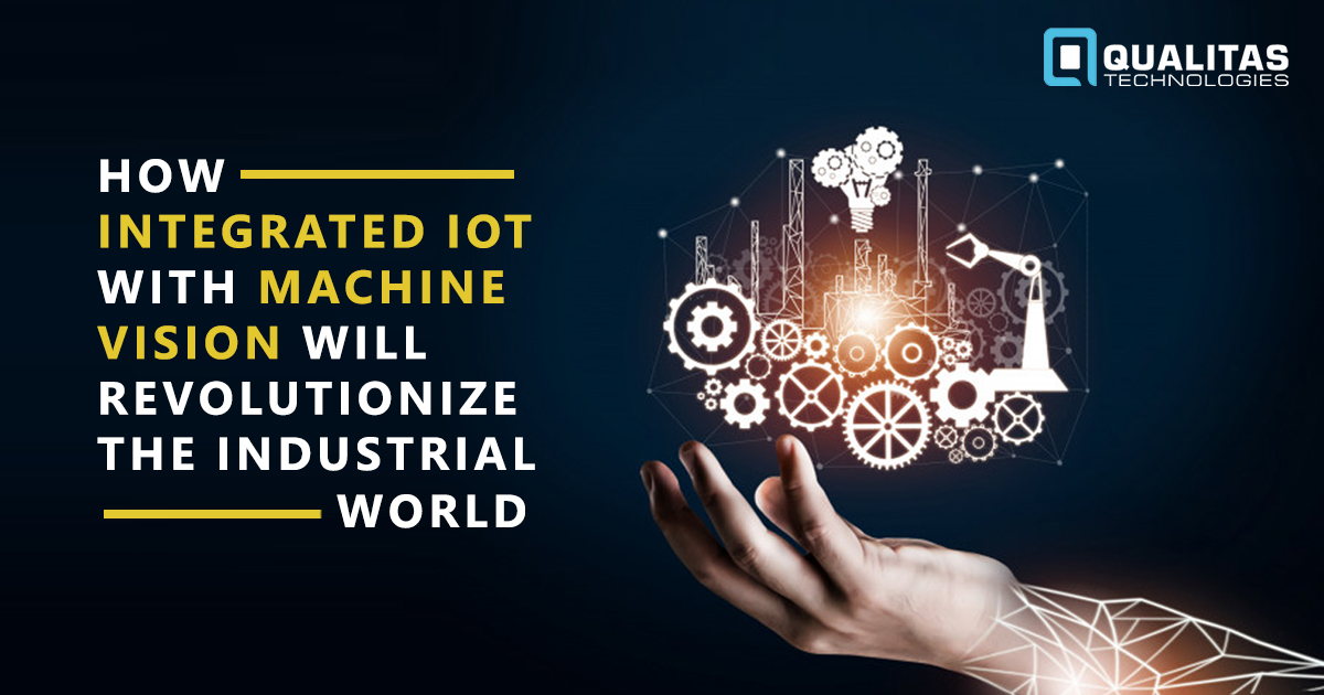How Integrated IoT with Machine Vision Will Revolutionize The Industrial World?