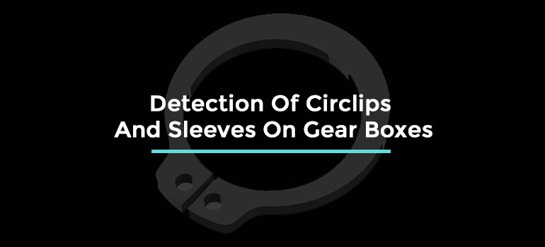 DETECTION OF CIRCLIPS AND SLEEVES - GEARBOX, ASSEMBLY VERIFICATION